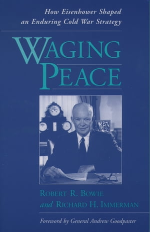 Waging Peace How Eisenhower Shaped an Enduring Cold War Strategy