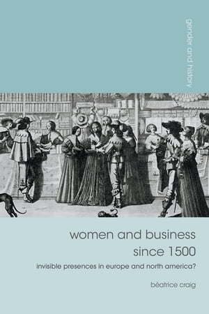 Women and Business since 1500 Invisible Presences in Europe and North America?