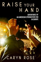 Raise Your Hand: Adventures of an American Springsteen Fan In Europe Cover Image