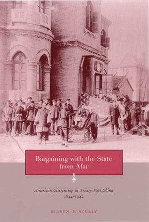 Bargaining with the State from Afar American Citizenship in Treaty Port China,  1844-1942