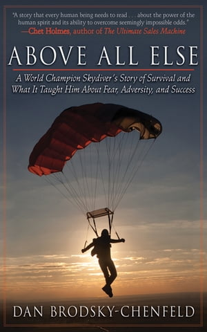 Above All Else A World Champion Skydiver's Story of Survival and What It Taught Him About Fear,  Adversity,  and Success