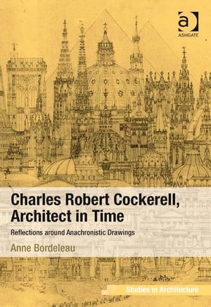 Charles Robert Cockerell,  Architect in Time Reflections around Anachronistic Drawings
