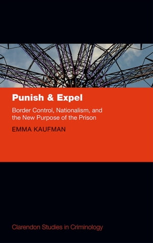 Punish and Expel Border Control,  Nationalism,  and the New Purpose of the Prison