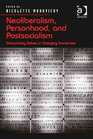 Neoliberalism,  Personhood,  and Postsocialism Enterprising Selves in Changing Economies