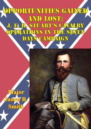 Opportunities Gained And Lost: J. E. B. Stuart s Cavalry Operations In The Seven Days Campaign