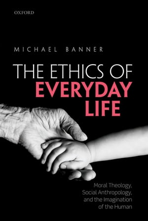 The Ethics of Everyday Life Moral Theology,  Social Anthropology,  and the Imagination of the Human