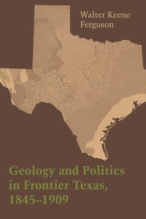 Geology and Politics in Frontier Texas,  1845?1909