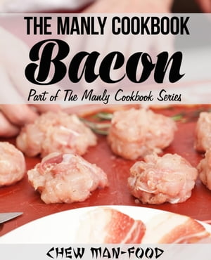 The Manly Cookbook: Bacon The Manly Cookbook Series,  #1