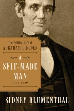 A Self-Made Man The Political Life of Abraham Lincoln Vol. I,  1809 ? 1849