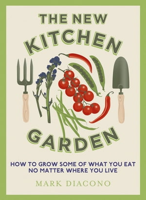 The New Kitchen Garden How to Grow Some of What You Eat No Matter Where You Live