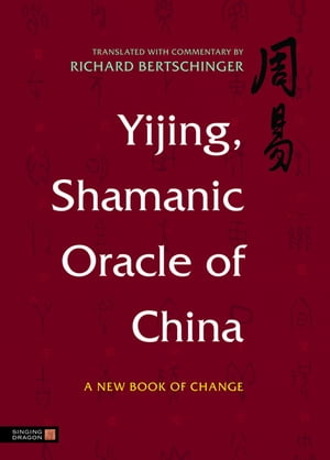Yijing,  Shamanic Oracle of China A New Book of Change