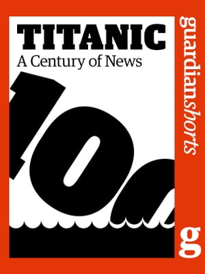 Titanic A Century of News