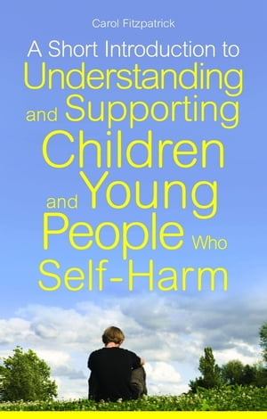 A Short Introduction to Understanding and Supporting Children and Young People Who Self-Harm