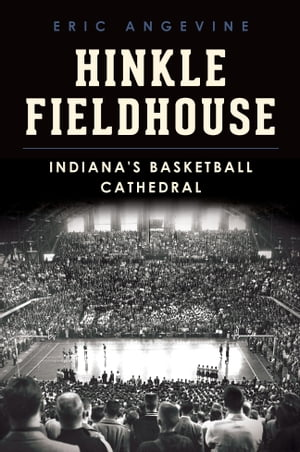 Hinkle Fieldhouse Indiana's Basketball Cathedral
