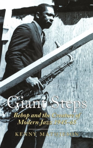 Giant Steps: Bebop And The Creators Of Modern Jazz,  1945-65 Bebop And The Creators Of Modern Jazz,  1945-65