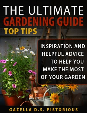 The Ultimate Gardening Guide Top Tips:Inspiration and Helpful Advice to Help You Make the Most of your Garden (Planting,  Gardening,  Vegetables,  Garden