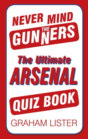 Never Mind the Gunners The Ultimate Arsenal FC Quiz Book