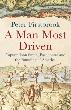 A Man Most Driven Captain John Smith,  Pocahontas and the Founding of America