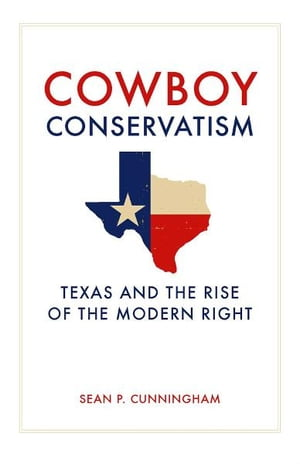 Cowboy Conservatism Texas and the Rise of the Modern Right