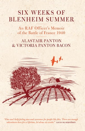 Six Weeks of Blenheim Summer An RAF Officer's Memoir of the Battle of France 1940