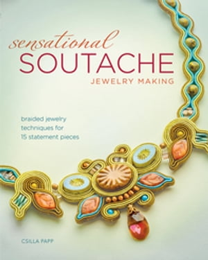 Sensational Soutache Jewelry Making Braided Jewelry Techniques for 15 Statement Pieces
