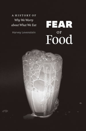 Fear of Food A History of Why We Worry about What We Eat