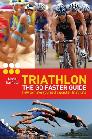 Triathlon - the Go Faster Guide How to Make Yourself a Quicker Triathlete