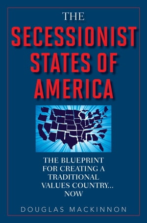 The Secessionist States of America The Blueprint for Creating a Traditional Values Country . . . Now