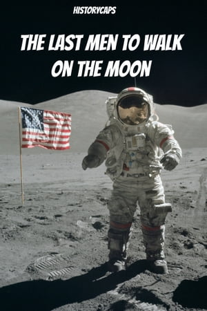 The Last Men to Walk on the Moon: The Story Behind America's Last Walk On the Moon