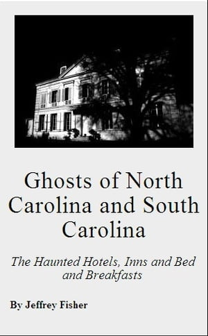 Ghosts of North Carolina and South Carolina: The Haunted Hotels,  Inns and Bed and Breakfasts