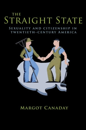 The Straight State Sexuality and Citizenship in Twentieth-Century America