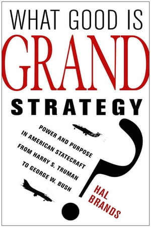 What Good Is Grand Strategy? Power and Purpose in American Statecraft from Harry S. Truman to George W. Bush