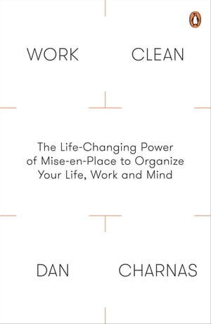 Work Clean The Life-Changing Power of Mise-En-Place to Organize Your Life,  Work and Mind