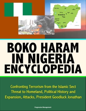 Boko Haram in Nigeria Encyclopedia: Confronting Terrorism from the Islamic Sect,  Threat to Homeland,  Political History and Expansion,  Attacks,  Preside