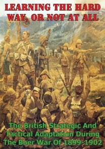 Learning The Hard Way, Or Not At All: The British Strategic And Tactical Adaptation During The Boer War Of 1899-1902