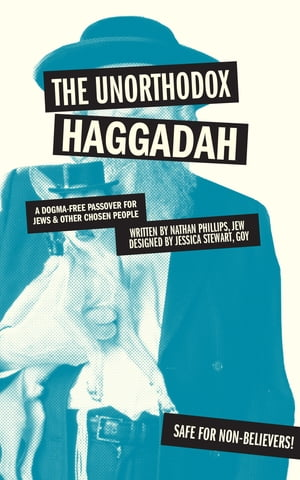 The Unorthodox Haggadah A Dogma-free Passover for Jews and Other Chosen People