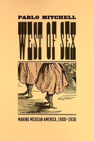 West of Sex Making Mexican America,  1900-1930