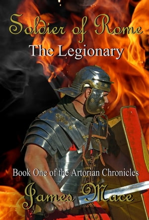 Soldier of Rome: The Legionary Book One of the Artorian Chronicles