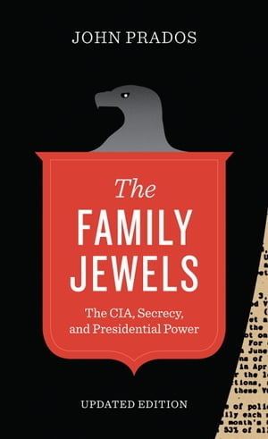 The Family Jewels The CIA,  Secrecy,  and Presidential Power
