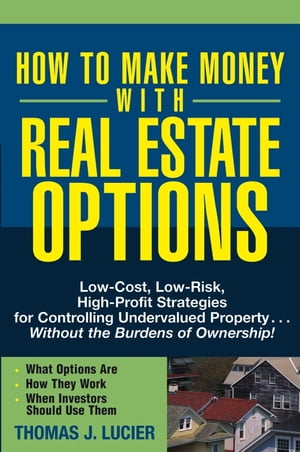 How to Make Money With Real Estate Options Low-Cost,  Low-Risk,  High-Profit Strategies for Controlling Undervalued Property....Without the Burdens of O
