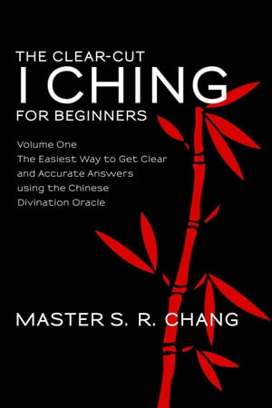 The Clear-Cut I Ching or Wen Wang Gua for Beginners: Volume One - The Easiest Way to Get Clear and Accurate Answers using the Chinese Divination Oracl