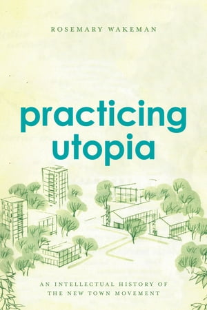 Practicing Utopia An Intellectual History of the New Town Movement