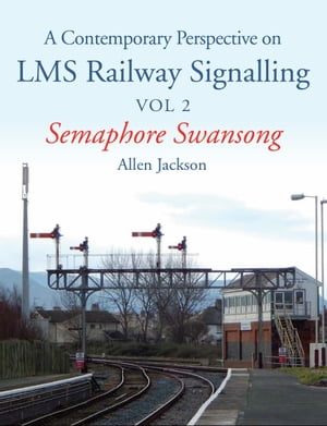 Contemporary Perspective on LMS Railway Signalling Vol 2 Semaphore Swansong
