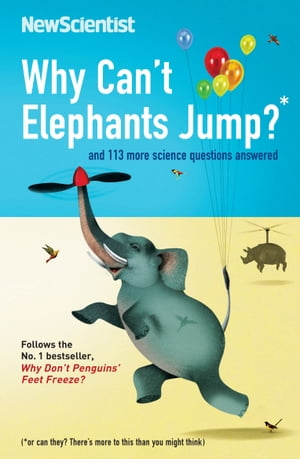 Why Can't Elephants Jump?: and 113 more science questions answered and 113 more science questions answered
