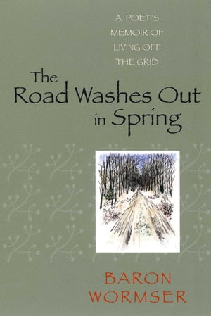 The Road Washes Out in Spring A Poet's Memoir of Living Off the Grid