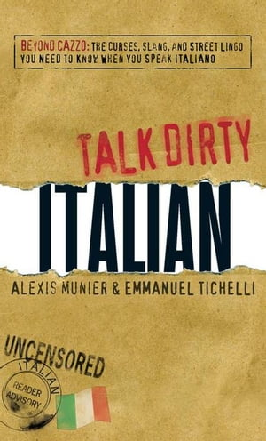 Talk Dirty Italian: Beyond Cazzo: The Curses, Slang, and Street Lingo You Need to Know When You Spea