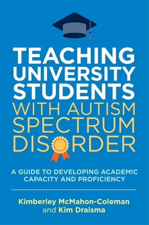 Teaching University Students with Autism Spectrum Disorder A Guide to Developing Academic Capacity and Proficiency