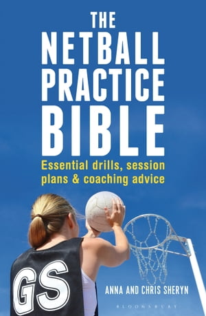 The Netball Practice Bible Essential Drills,  Session Plans and Coaching Advice