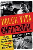 Dolce Vita Confidential: Fellini, Loren, Pucci, Paparazzi, and the Swinging High Life of 1950s Rome Cover Image