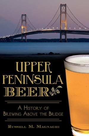 Upper Peninsula Beer A History of Brewing Above the Bridge
